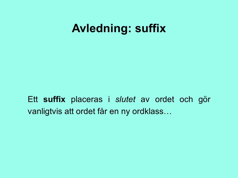 Avledning: suffix Ett suffix placeras i slutet av ordet och gör vanligtvis att ordet får en ny ordklass…
