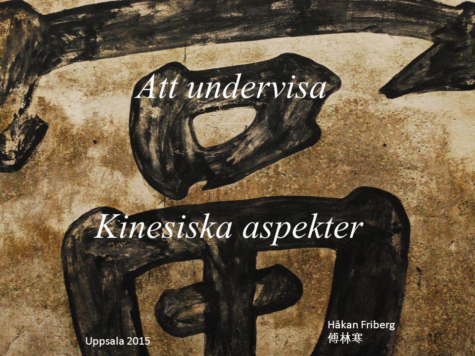 Att undervisa Kinesiska aspekter Håkan Friberg 傅林寒 Uppsala 2015
