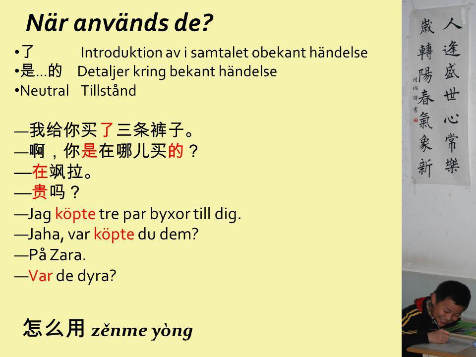 När används de 怎么用 zěnme yòng —我给你买了三条裤子。 —啊,你是在哪儿买的? —在飒拉。 —贵吗?