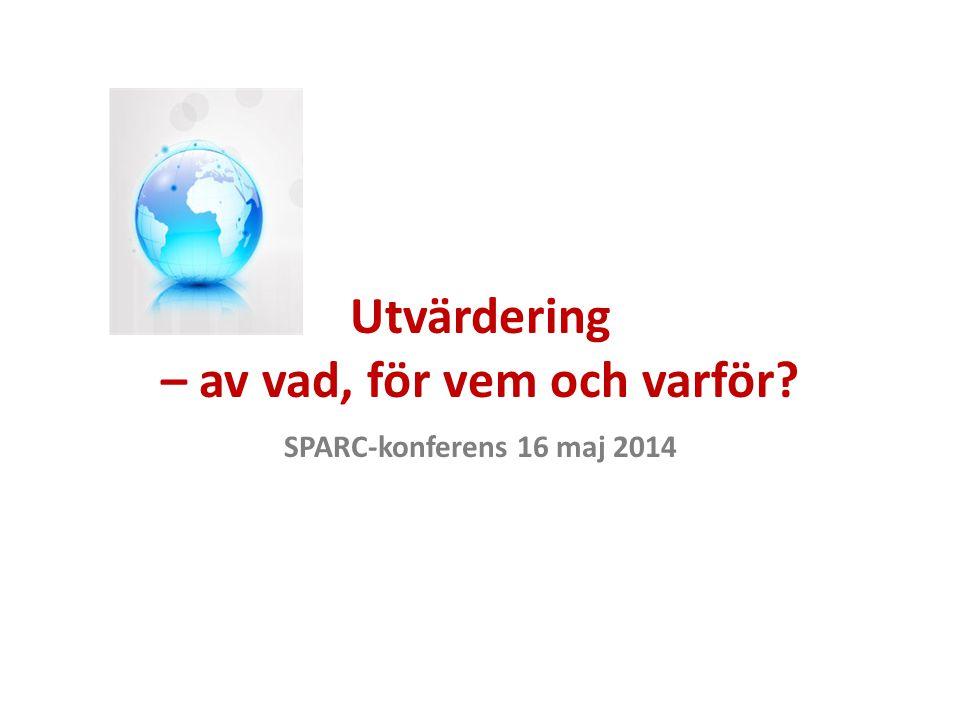 Utvärdering – av vad, för vem och varför SPARC-konferens 16 maj 2014