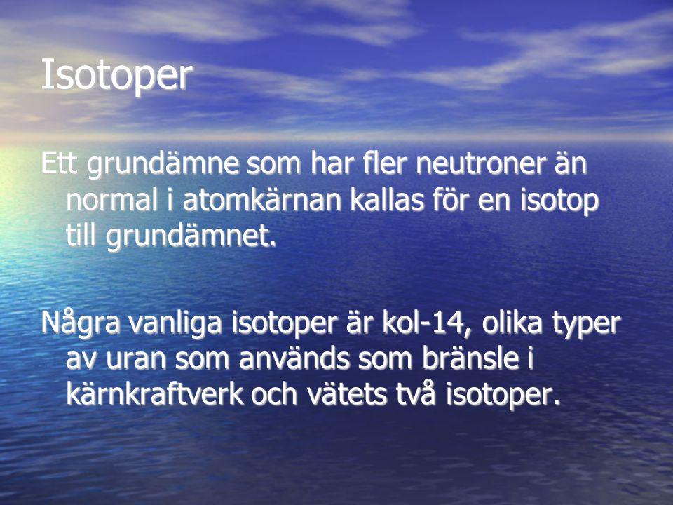 Isotoper Ett grundämne som har fler neutroner än normal i atomkärnan kallas för en isotop till grundämnet.