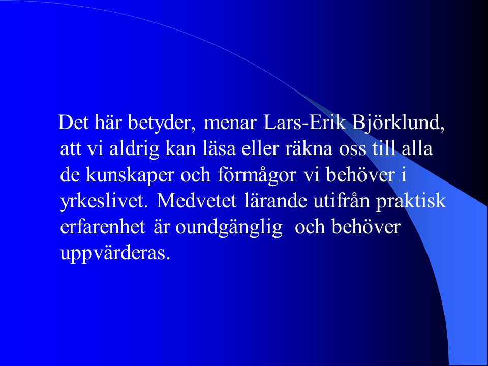 Det här betyder, menar Lars-Erik Björklund, att vi aldrig kan läsa eller räkna oss till alla de kunskaper och förmågor vi behöver i yrkeslivet.