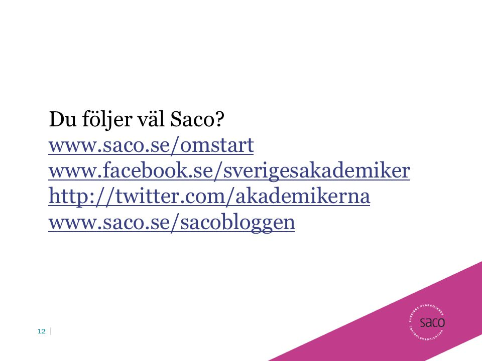 Du följer väl Saco www.saco.se/omstart. www.facebook.se/sverigesakademiker. http://twitter.com/akademikerna.