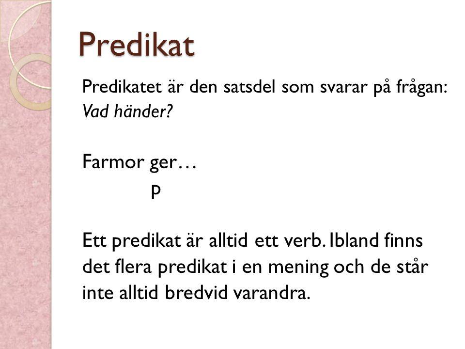 Predikat Farmor ger… p Ett predikat är alltid ett verb. Ibland finns