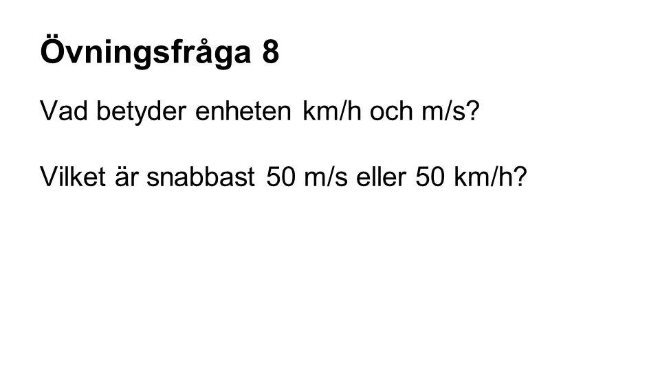 Övningsfråga 8 Vad betyder enheten km/h och m/s