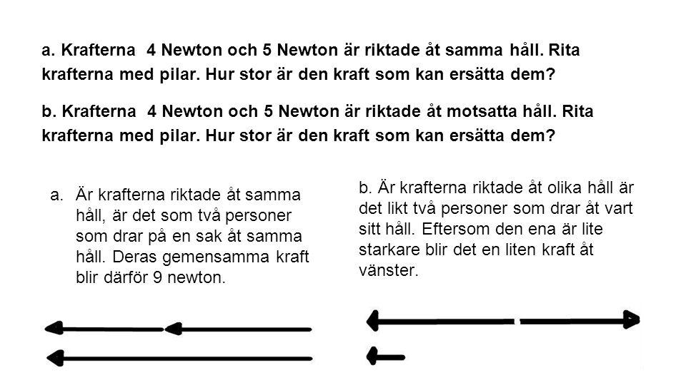 a. Krafterna 4 Newton och 5 Newton är riktade åt samma håll