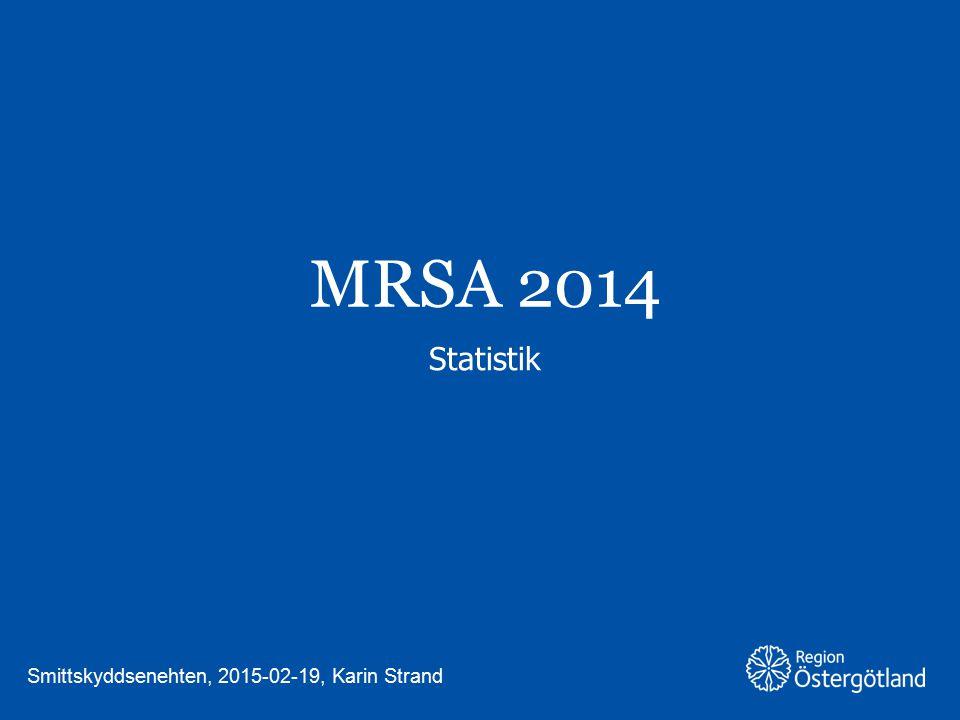 MRSA 2014 Statistik Smittskyddsenehten, 2015-02-19, Karin Strand
