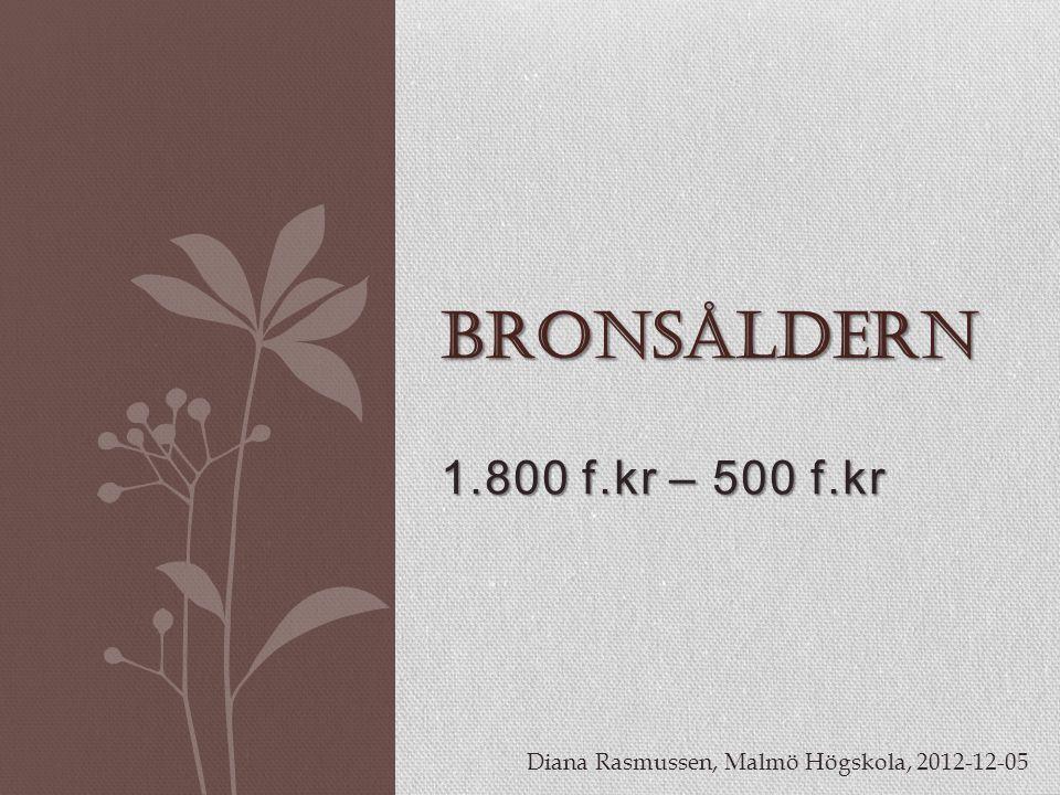 Bronsåldern 1.800 f.kr – 500 f.kr Diana Rasmussen, Malmö Högskola, 2012-12-05