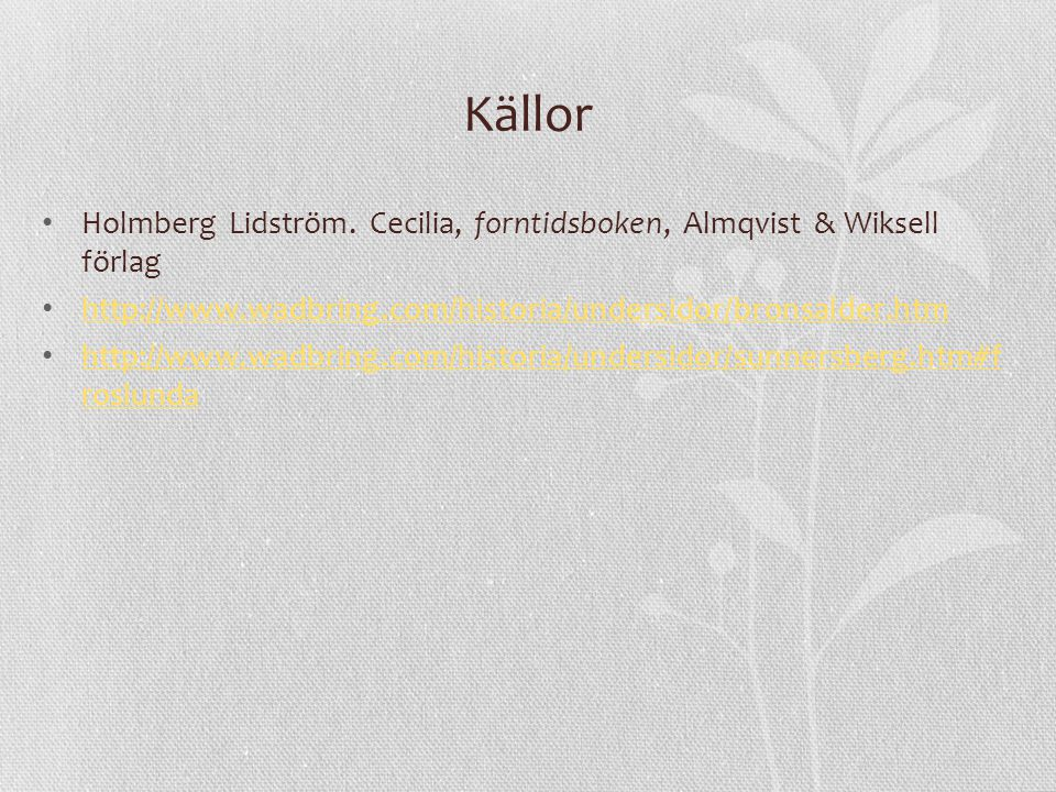 Källor Holmberg Lidström. Cecilia, forntidsboken, Almqvist & Wiksell förlag. http://www.wadbring.com/historia/undersidor/bronsalder.htm.