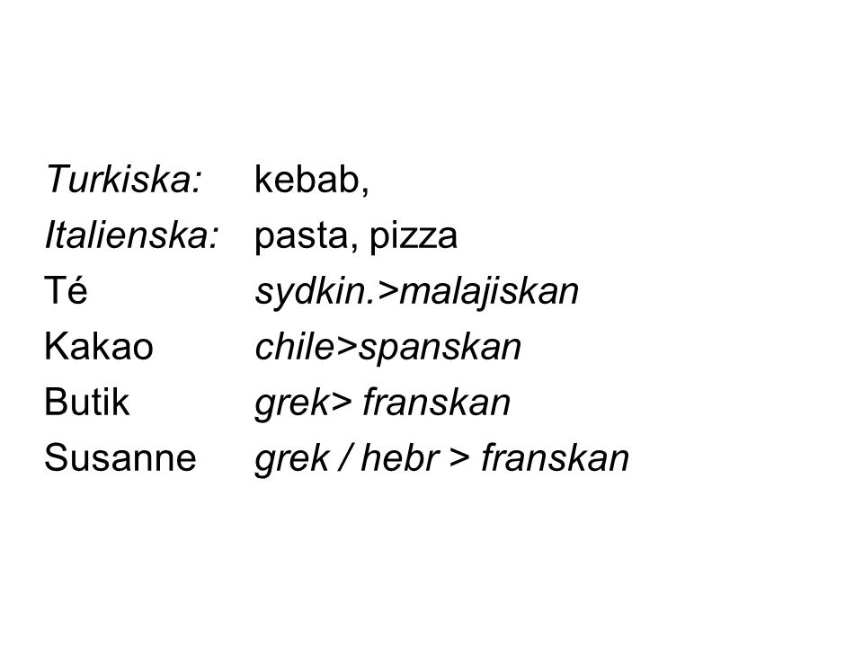 Turkiska: kebab, Italienska: pasta, pizza. Té sydkin.>malajiskan. Kakao chile>spanskan. Butik grek> franskan.
