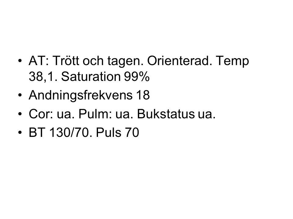 AT: Trött och tagen. Orienterad. Temp 38,1. Saturation 99%