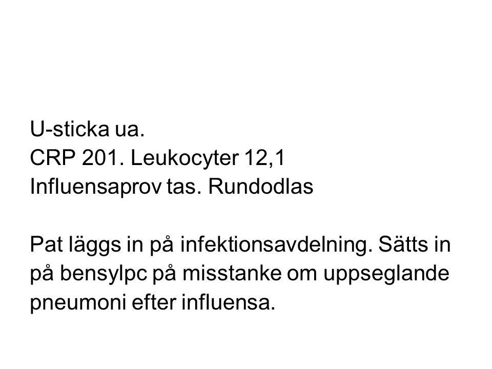 U-sticka ua. CRP 201. Leukocyter 12,1. Influensaprov tas. Rundodlas. Pat läggs in på infektionsavdelning. Sätts in.