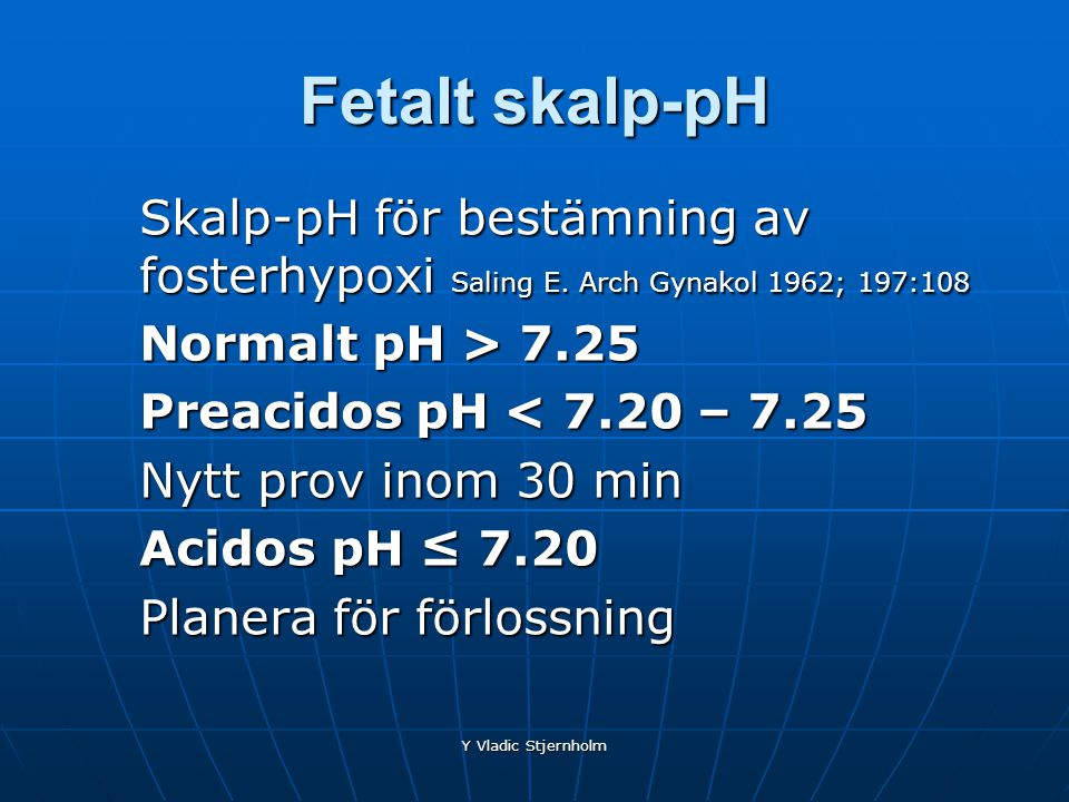 Fetalt skalp-pH Skalp-pH för bestämning av fosterhypoxi Saling E. Arch Gynakol 1962; 197:108. Normalt pH > 7.25.