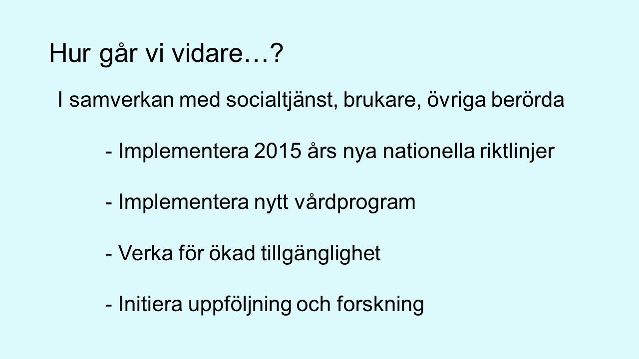 Hur går vi vidare… I samverkan med socialtjänst, brukare, övriga berörda. - Implementera 2015 års nya nationella riktlinjer.