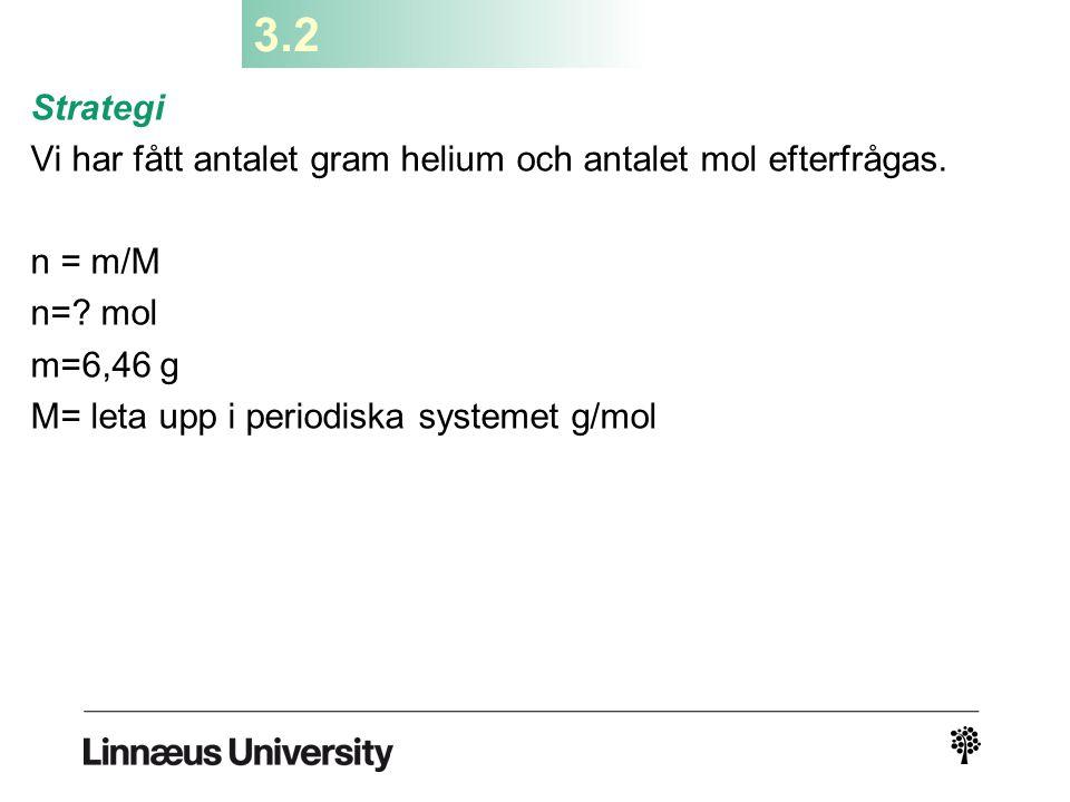 3.2 Strategi. Vi har fått antalet gram helium och antalet mol efterfrågas. n = m/M. n= mol. m=6,46 g.