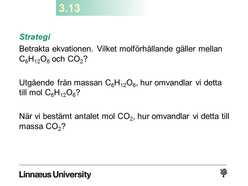 3.13 Strategi. Betrakta ekvationen. Vilket molförhållande gäller mellan C6H12O6 och CO2