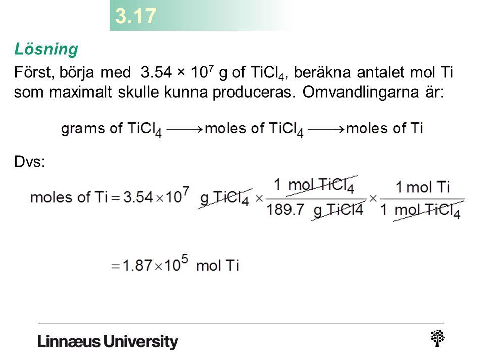 3.17 Lösning. Först, börja med 3.54 × 107 g of TiCl4, beräkna antalet mol Ti som maximalt skulle kunna produceras. Omvandlingarna är: