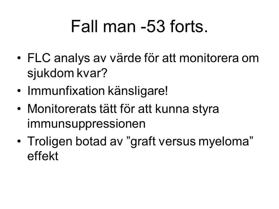 Fall man -53 forts. FLC analys av värde för att monitorera om sjukdom kvar Immunfixation känsligare!