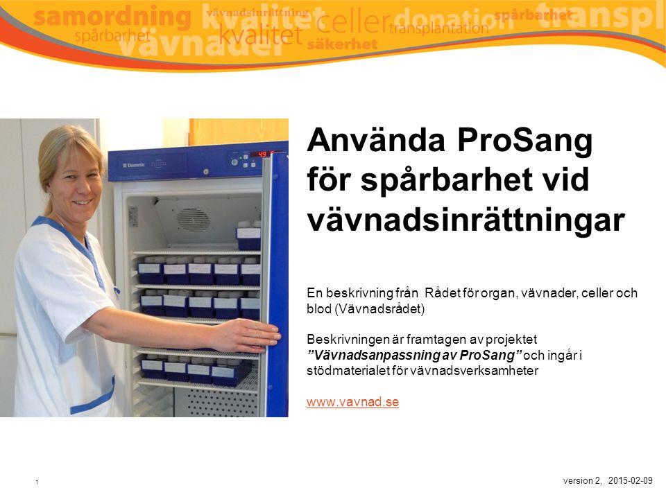 Använda ProSang för spårbarhet vid vävnadsinrättningar En beskrivning från Rådet för organ, vävnader, celler och blod (Vävnadsrådet) Beskrivningen är framtagen av projektet Vävnadsanpassning av ProSang och ingår i stödmaterialet för vävnadsverksamheter www.vavnad.se version 2, 2015-02-09
