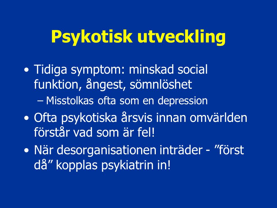 Psykotisk utveckling Tidiga symptom: minskad social funktion, ångest, sömnlöshet. Misstolkas ofta som en depression.