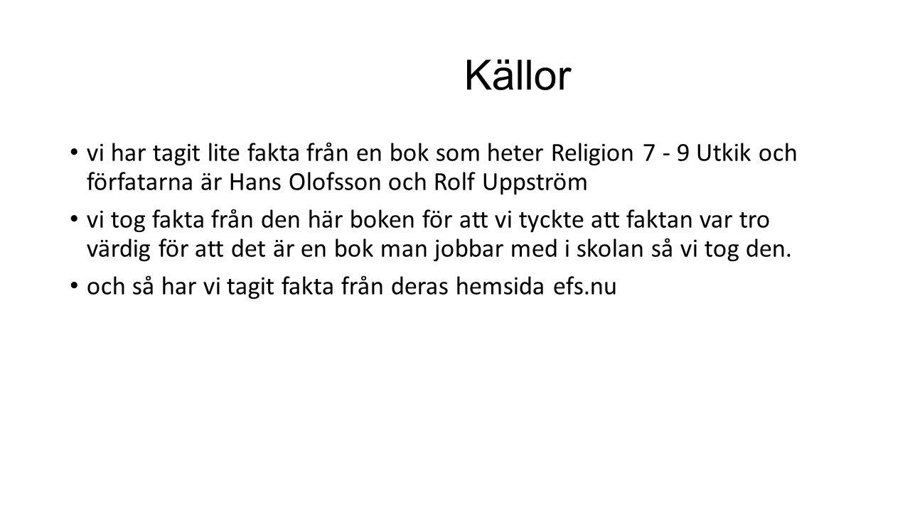 Källor vi har tagit lite fakta från en bok som heter Religion 7 - 9 Utkik och förfatarna är Hans Olofsson och Rolf Uppström.