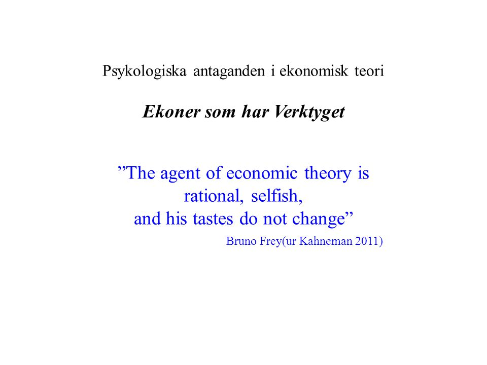 Psykologiska antaganden i ekonomisk teori Ekoner som har Verktyget The agent of economic theory is rational, selfish, and his tastes do not change Bruno Frey(ur Kahneman 2011)