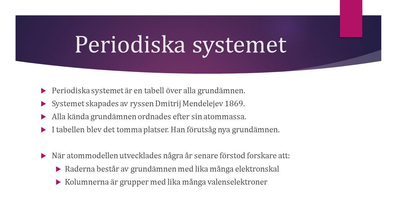 Periodiska systemet Periodiska systemet är en tabell över alla grundämnen. Systemet skapades av ryssen Dmitrij Mendelejev 1869.