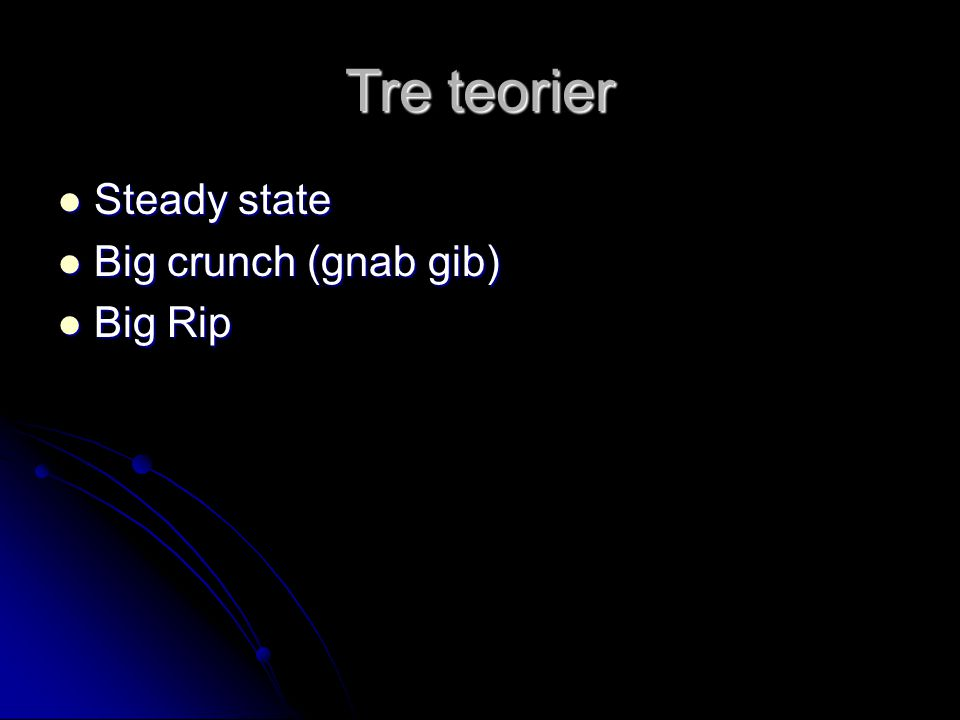 Tre teorier Steady state Big crunch (gnab gib) Big Rip