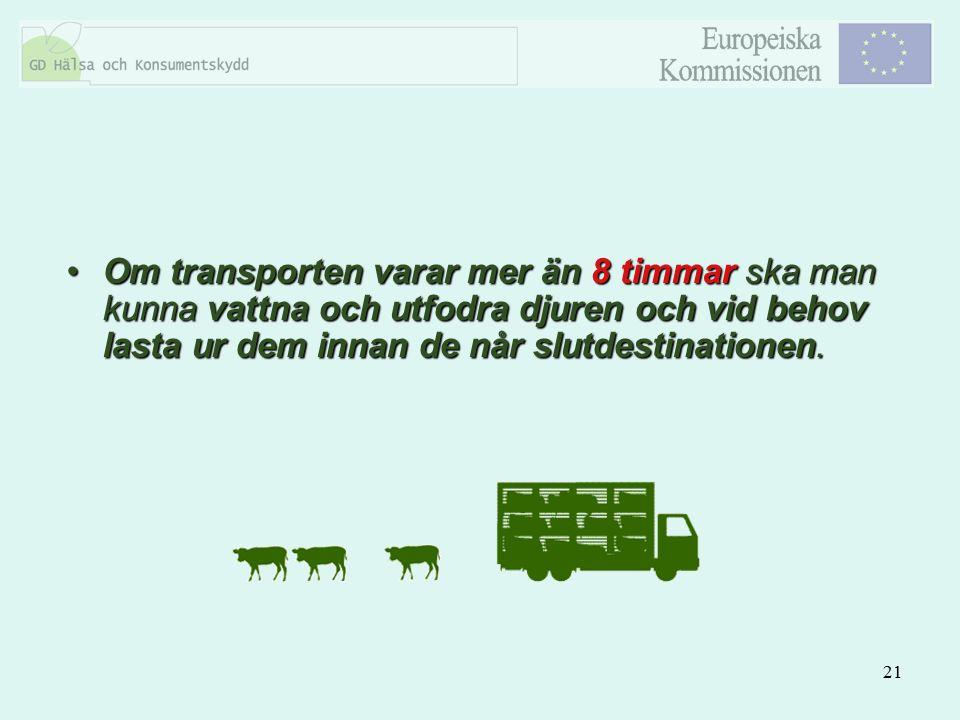 Om transporten varar mer än 8 timmar ska man kunna vattna och utfodra djuren och vid behov lasta ur dem innan de når slutdestinationen.