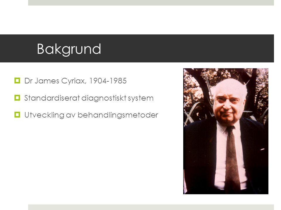 Bakgrund Dr James Cyriax, 1904-1985 Standardiserat diagnostiskt system