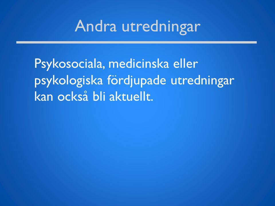 Andra utredningar Psykosociala, medicinska eller psykologiska fördjupade utredningar kan också bli aktuellt.