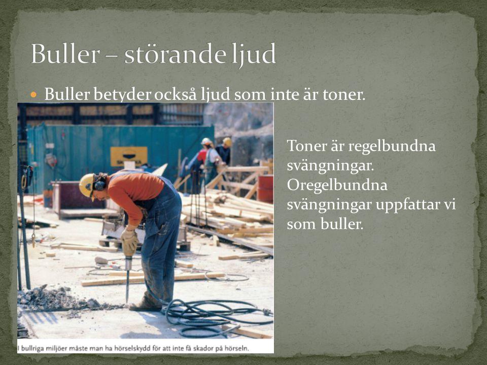 Buller – störande ljud Buller betyder också ljud som inte är toner.