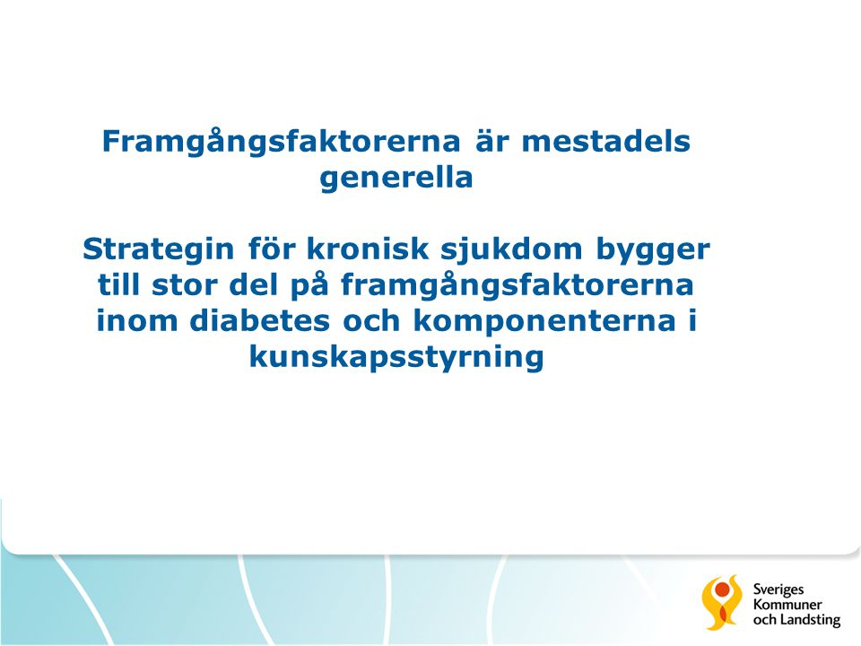 Framgångsfaktorerna är mestadels generella Strategin för kronisk sjukdom bygger till stor del på framgångsfaktorerna inom diabetes och komponenterna i kunskapsstyrning