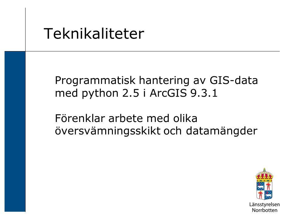 Teknikaliteter Programmatisk hantering av GIS-data med python 2.5 i ArcGIS 9.3.1 Förenklar arbete med olika översvämningsskikt och datamängder.