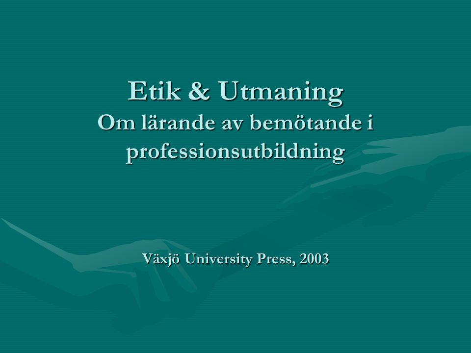 Etik & Utmaning Om lärande av bemötande i professionsutbildning Växjö University Press, 2003
