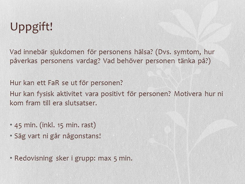 Uppgift! Vad innebär sjukdomen för personens hälsa (Dvs. symtom, hur påverkas personens vardag Vad behöver personen tänka på )