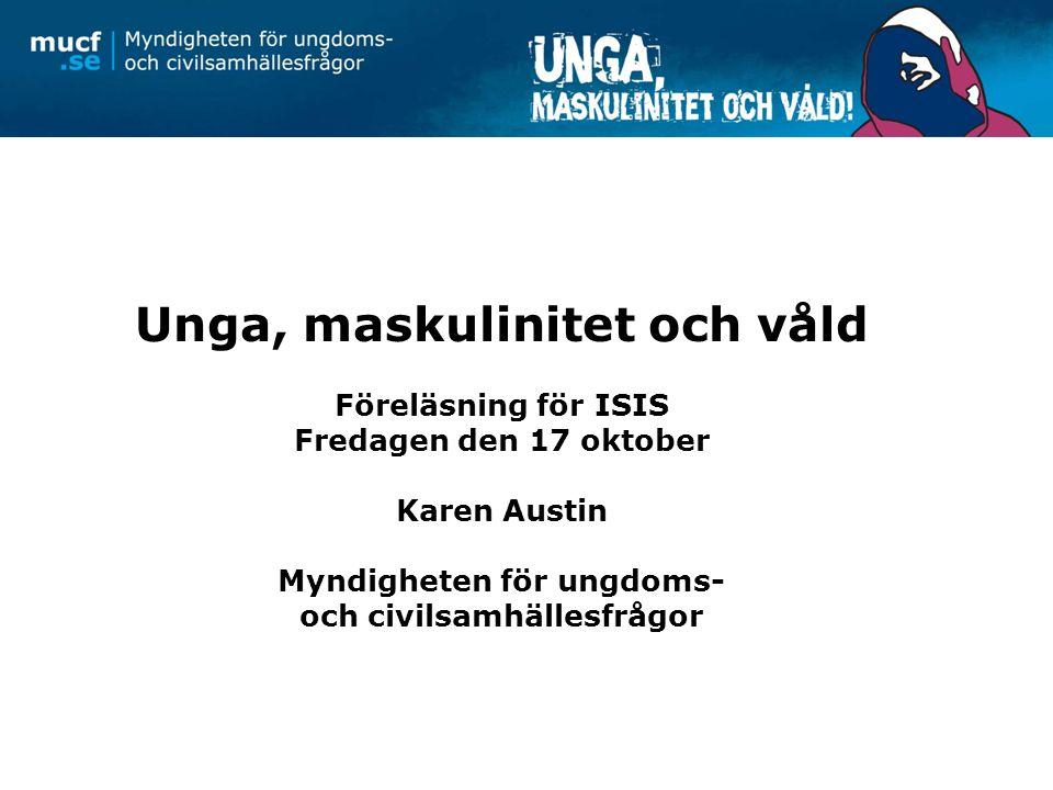 Unga, maskulinitet och våld Föreläsning för ISIS Fredagen den 17 oktober Karen Austin Myndigheten för ungdoms- och civilsamhällesfrågor