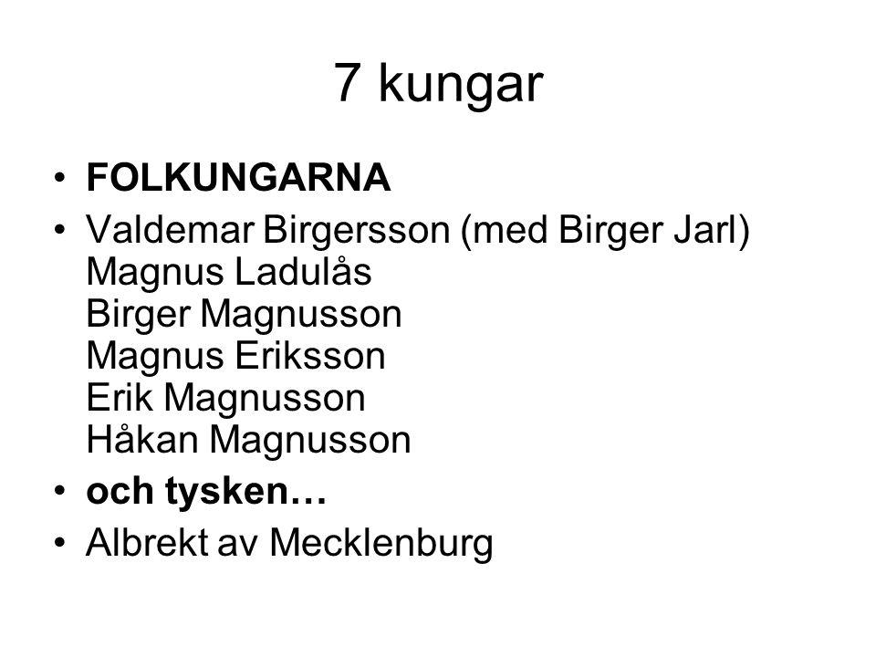 7 kungar FOLKUNGARNA. Valdemar Birgersson (med Birger Jarl) Magnus Ladulås Birger Magnusson Magnus Eriksson Erik Magnusson Håkan Magnusson.