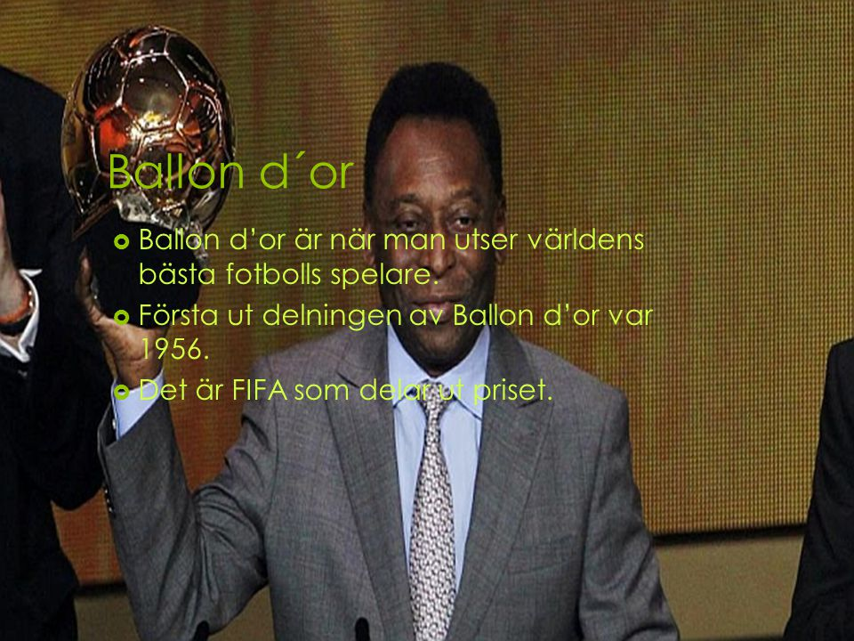 Ballon d´or Ballon d'or är när man utser världens bästa fotbolls spelare. Första ut delningen av Ballon d'or var 1956.