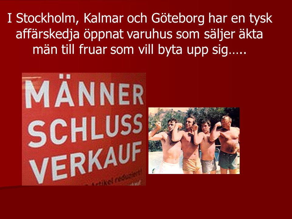 I Stockholm, Kalmar och Göteborg har en tysk affärskedja öppnat varuhus som säljer äkta män till fruar som vill byta upp sig…..