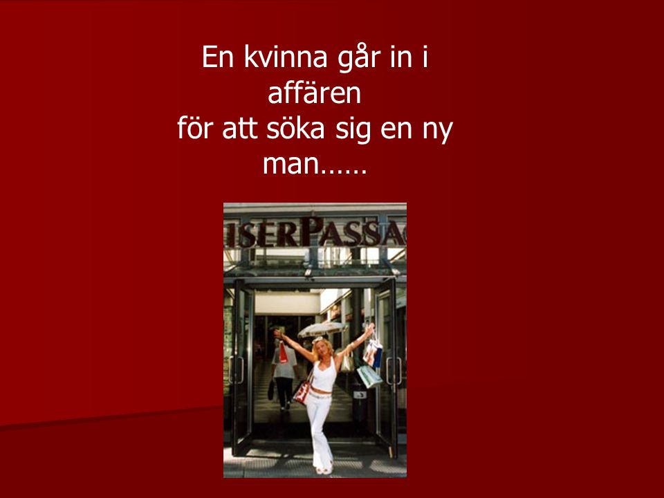 En kvinna går in i affären för att söka sig en ny man……
