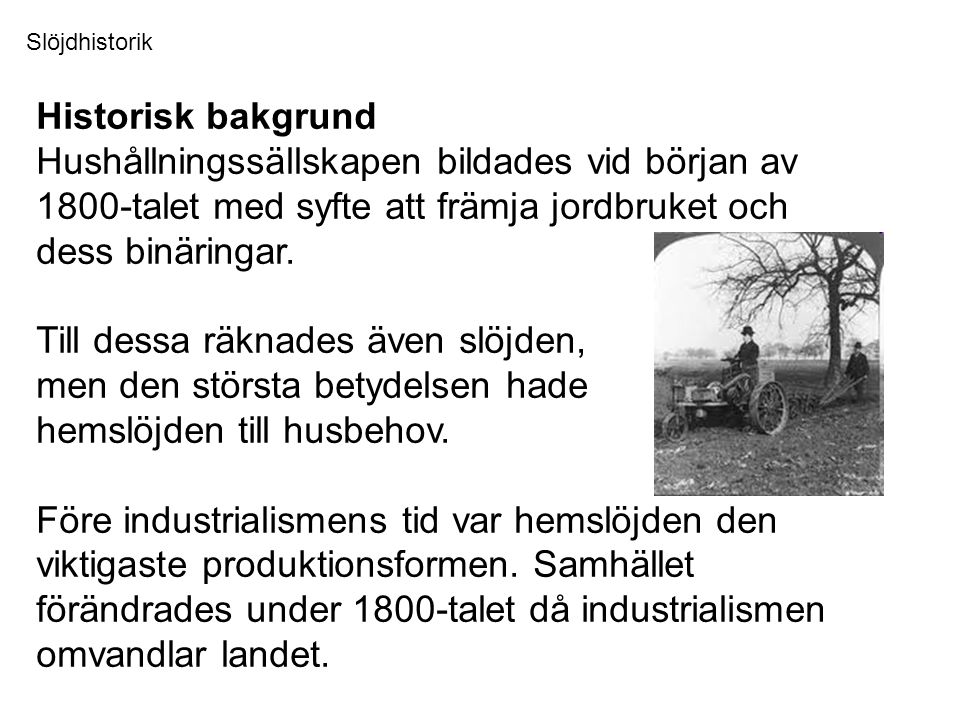 Slöjdhistorik Historisk bakgrund. Hushållningssällskapen bildades vid början av 1800-talet med syfte att främja jordbruket och dess binäringar.