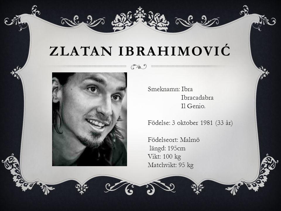 Zlatan Ibrahimović Smeknamn: Ibra Ibracadabra Il Genio.
