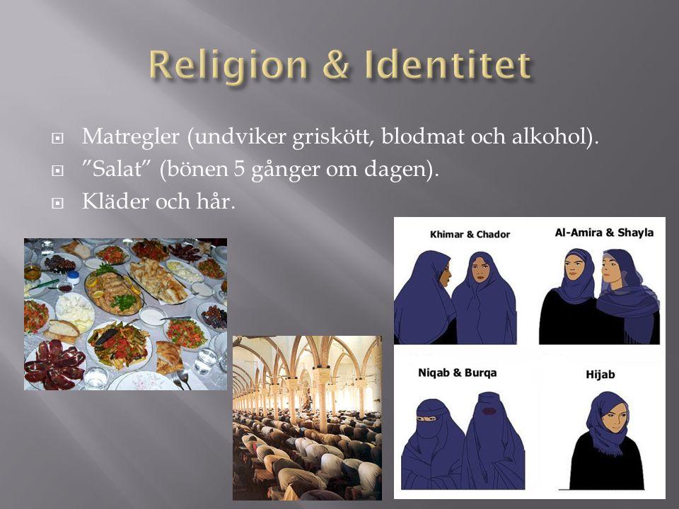 Religion & Identitet Matregler (undviker griskött, blodmat och alkohol). Salat (bönen 5 gånger om dagen).