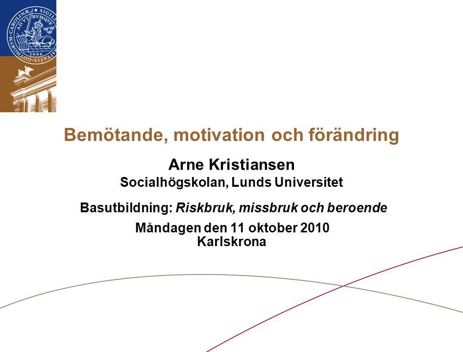 Bemötande, motivation och förändring Arne Kristiansen Socialhögskolan, Lunds Universitet Basutbildning: Riskbruk, missbruk och beroende Måndagen den 11 oktober 2010 Karlskrona