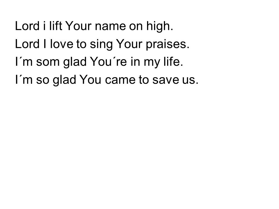 Lord i lift Your name on high.