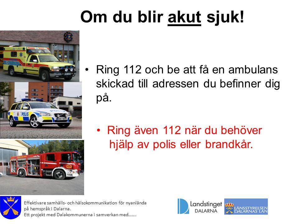 Om du blir akut sjuk! Ring 112 och be att få en ambulans skickad till adressen du befinner dig på. Ring även 112 när du behöver.