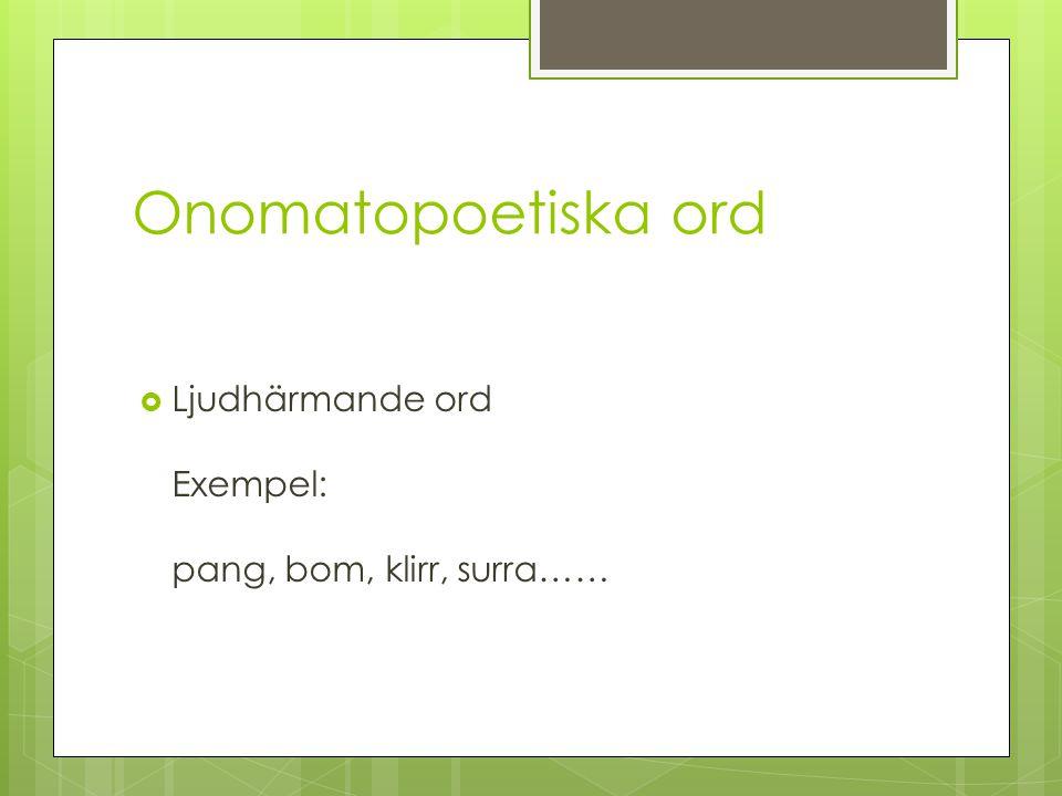 Onomatopoetiska ord Ljudhärmande ord Exempel: pang, bom, klirr, surra……