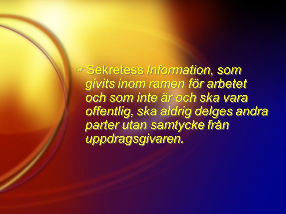 Sekretess Information, som givits inom ramen för arbetet och som inte är och ska vara offentlig, ska aldrig delges andra parter utan samtycke från uppdragsgivaren.