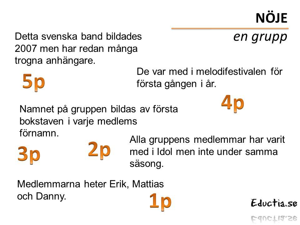 NÖJE en grupp. Detta svenska band bildades 2007 men har redan många trogna anhängare. 5p. De var med i melodifestivalen för första gången i år.
